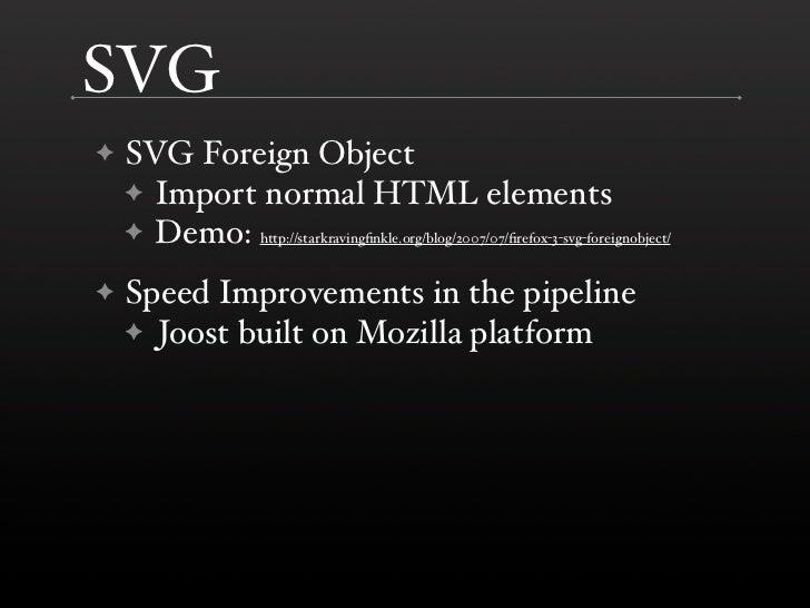 SVG     SVG Foreign Object ✦     ✦ Import normal HTML elements     ✦ Demo: http://starkravingfinkle.org/blog/2007/07/firefox...