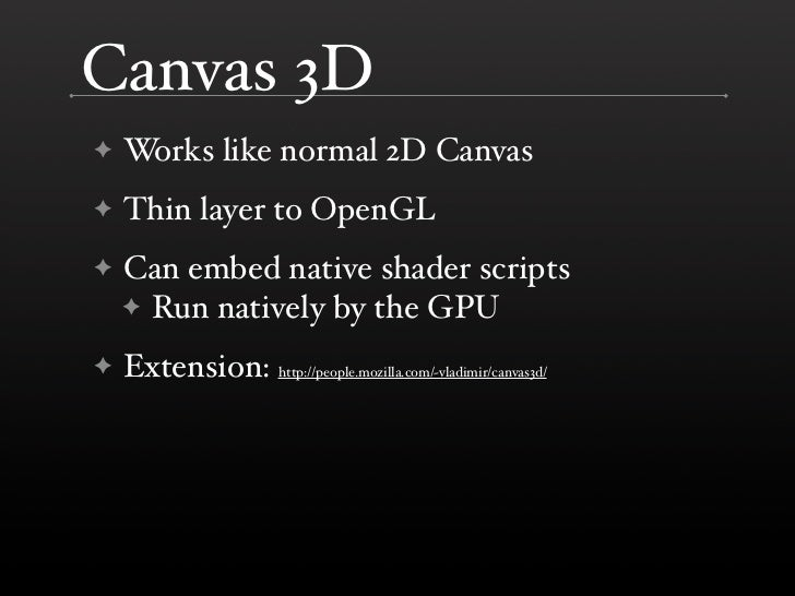 Canvas 3D     Works like normal 2D Canvas ✦      Thin layer to OpenGL ✦      Can embed native shader scripts ✦     ✦ Run n...