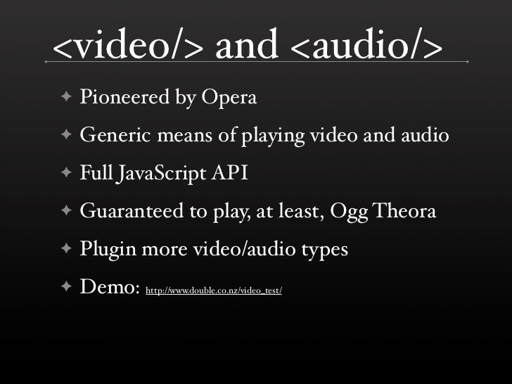 <video/> and <audio/>     Pioneered by Opera ✦      Generic means of playing video and audio ✦      Full JavaScript API ✦ ...