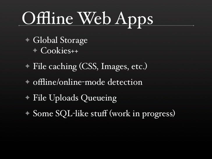 Offline Web Apps     Global Storage ✦     ✦ Cookies++      File caching (CSS, Images, etc.) ✦      offline/online-mode detecti...
