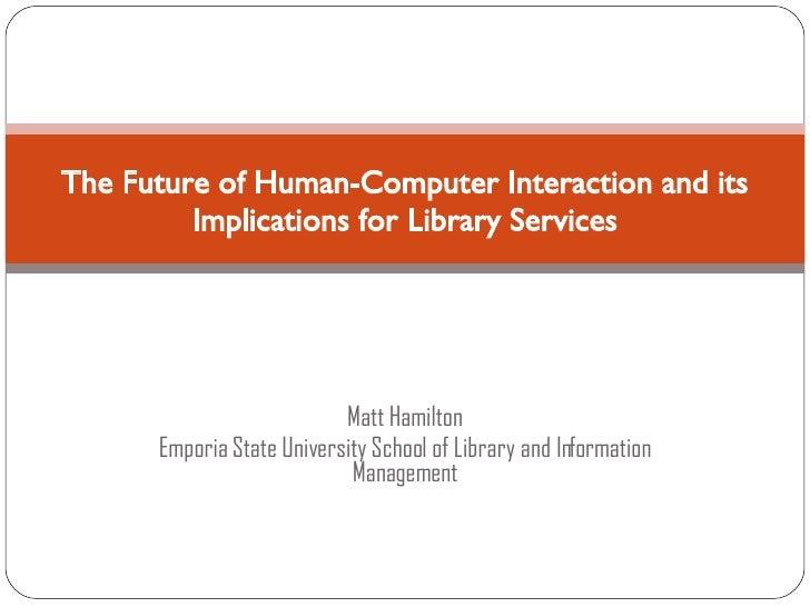Matt Hamilton Emporia State University School of Library and Information Management The Future of Human-Computer Interacti...