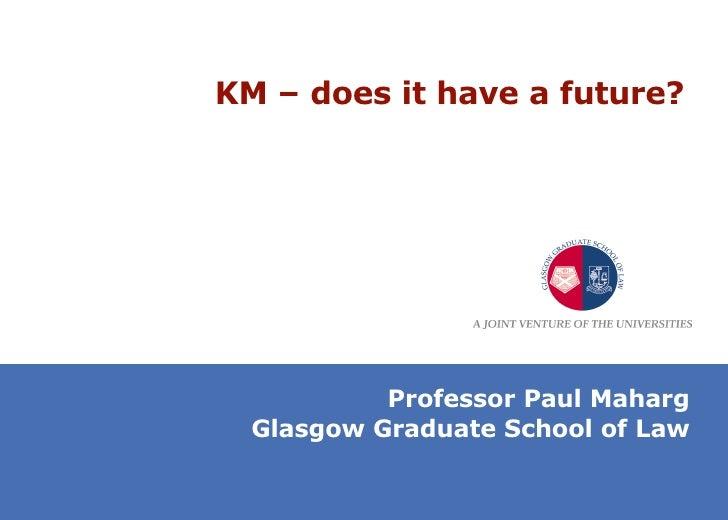 KM – does it have a future?  Professor Paul Maharg Glasgow Graduate School of Law