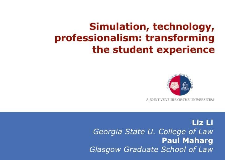 Simulation, technology, professionalism: transforming the student experience Liz Li Georgia State U. College of Law Paul M...