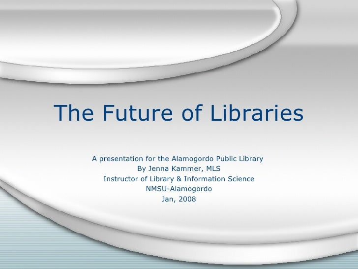 The Future of Libraries A presentation for the Alamogordo Public Library  By Jenna Kammer, MLS Instructor of Library & Inf...