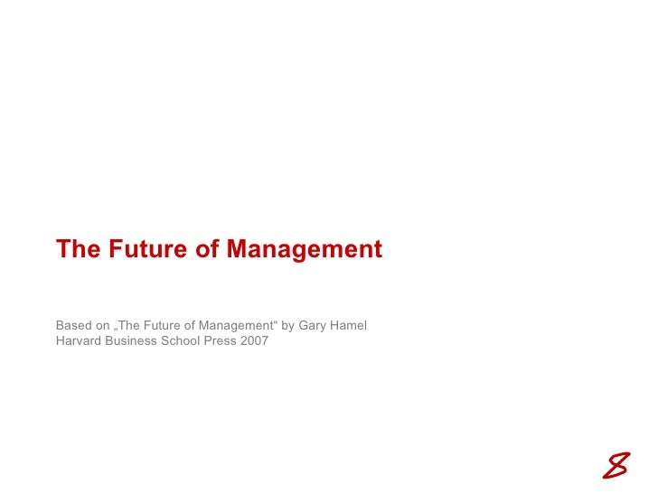 """The Future of Management Based on """"The Future of Management"""" by Gary Hamel Harvard Business School Press 2007"""