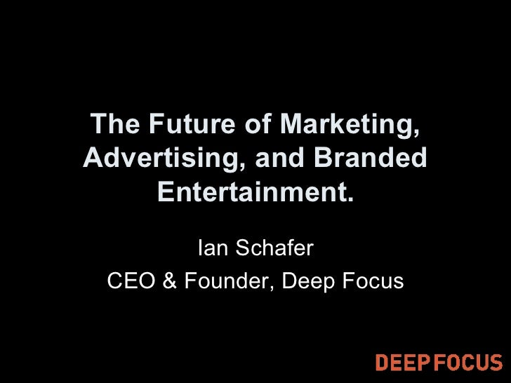 The Future of Marketing, Advertising, and Branded Entertainment. Ian Schafer CEO & Founder, Deep Focus