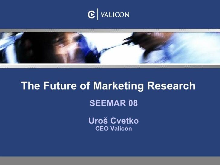 The Future of Marketing Research SEEMAR 08 Uroš Cvetko CEO Valicon
