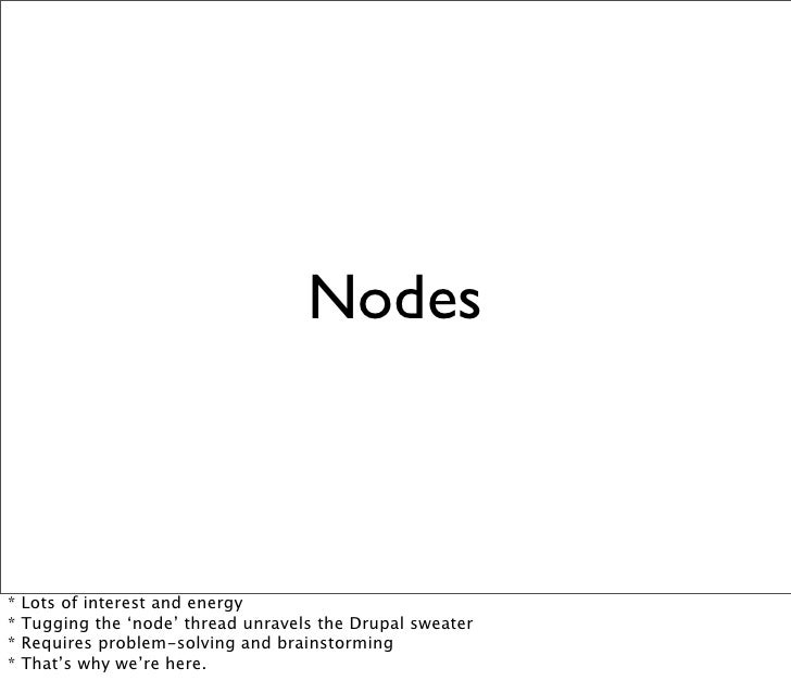 Nodes    *   Lots of interest and energy *   Tugging the 'node' thread unravels the Drupal sweater *   Requires problem-so...