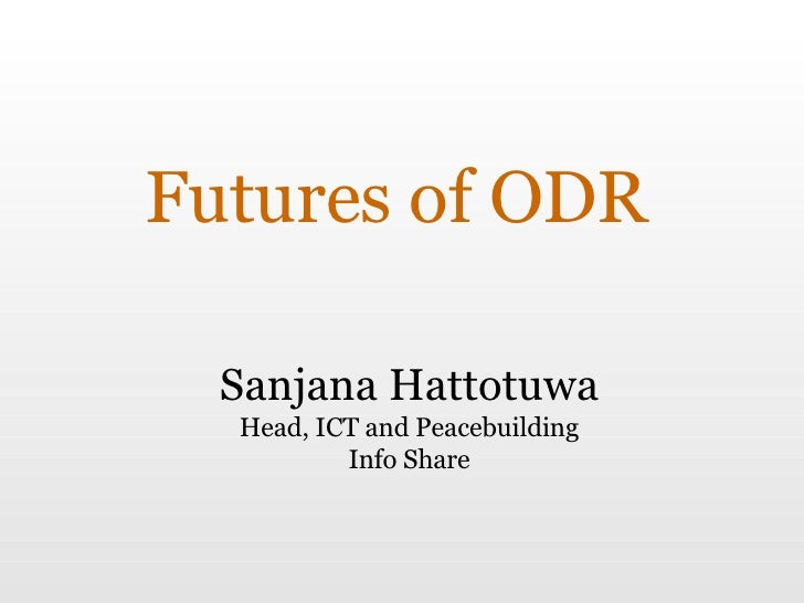 Futures of ODR Sanjana Hattotuwa Head, ICT and Peacebuilding Info Share