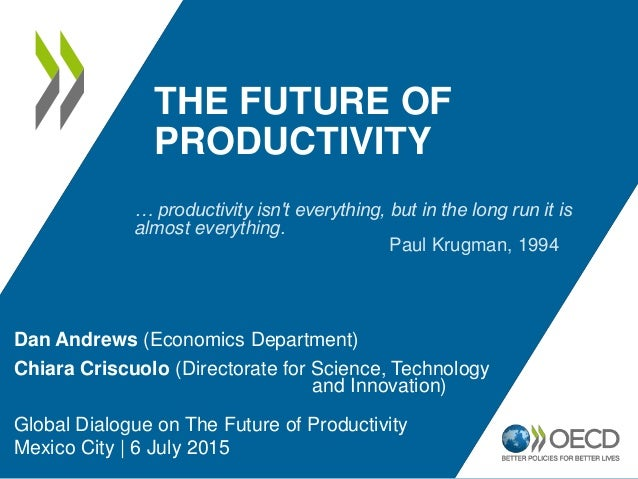 THE FUTURE OF PRODUCTIVITY Dan Andrews (Economics Department) Chiara Criscuolo (Directorate for Science, Technology and In...