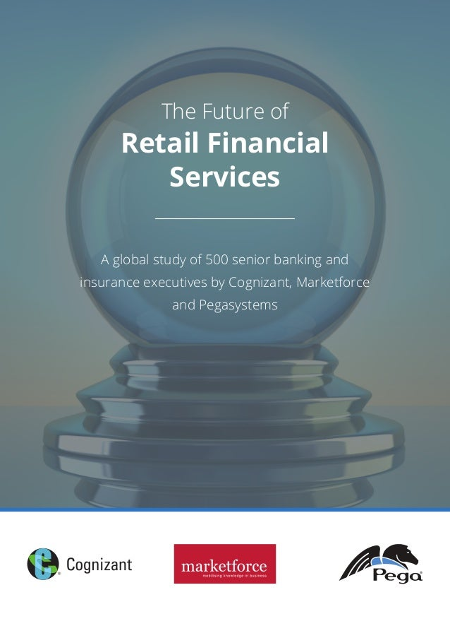 The Future of Retail Financial Services A global study of 500 senior banking and insurance executives by Cognizant, Market...