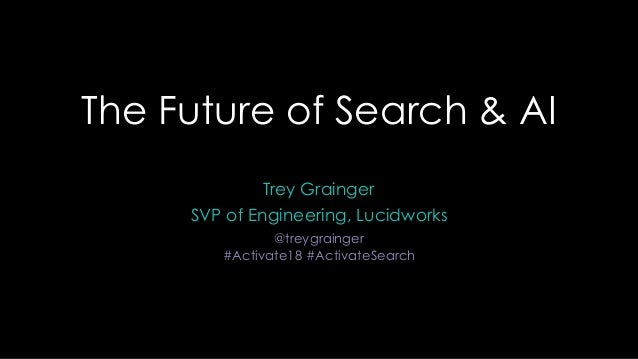 The Future of Search & AI Trey Grainger SVP of Engineering, Lucidworks @treygrainger #Activate18 #ActivateSearch