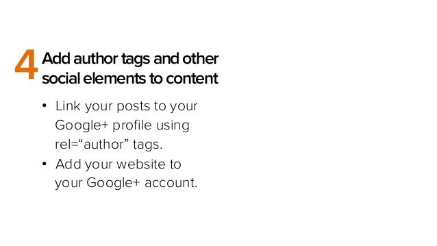 "4  Add author tags and other social elements to content •  Link your posts to your Google+ profile using rel=""author"" tags...."