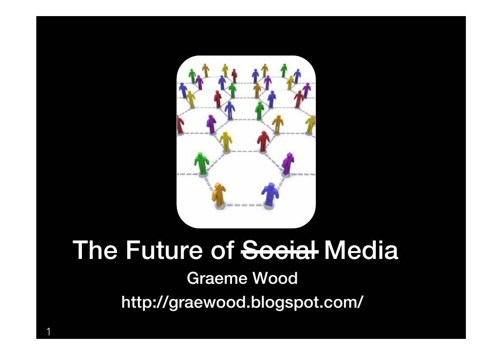 The Future of Social Media                 Graeme Wood        http://graewood.blogspot.com/ 1