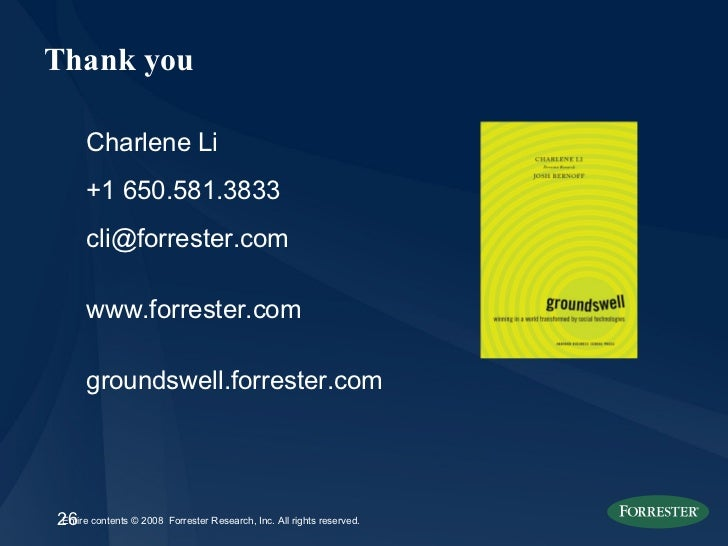 Thank you Charlene Li +1 650.581.3833 [email_address] www.forrester.com groundswell.forrester.com