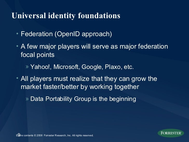 Universal identity foundations <ul><li>Federation (OpenID approach) </li></ul><ul><li>A few major players will serve as ma...