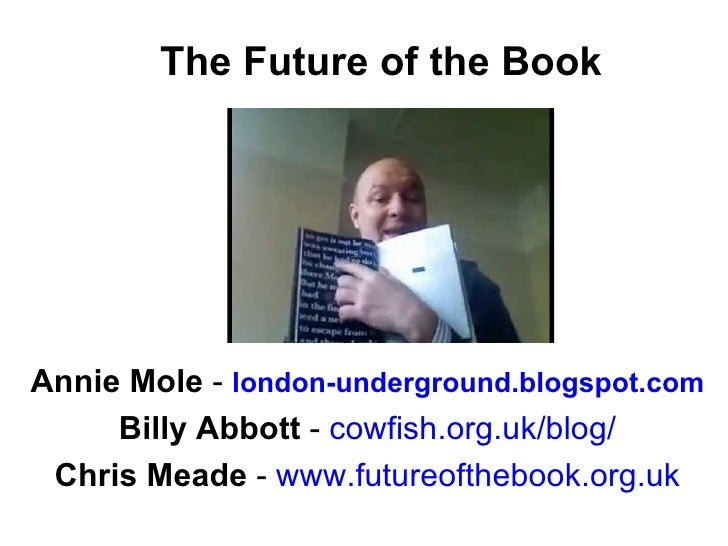 The Future of the Book Annie Mole  -   london-underground.blogspot.com Billy Abbott  -  cowfish.org.uk/blog / Chris Meade ...