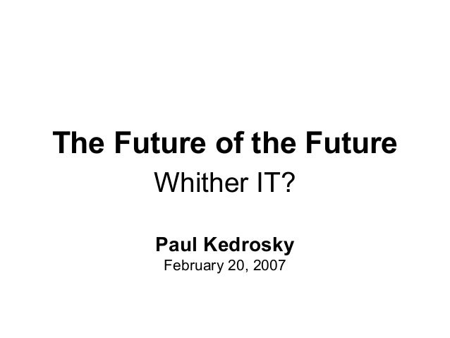 The Future of the Future Whither IT? Paul Kedrosky February 20, 2007