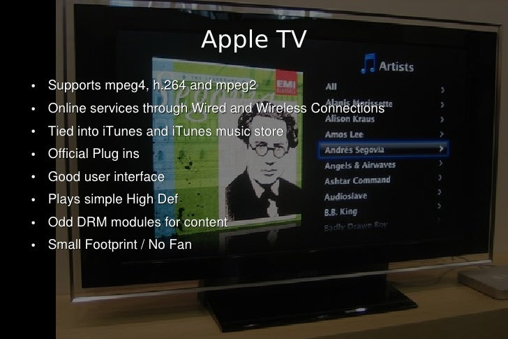 Apple TV ●   Supports mpeg4, h.264 and mpeg2 ●   Online services through Wired and Wireless Connections ●   Tied into iTun...