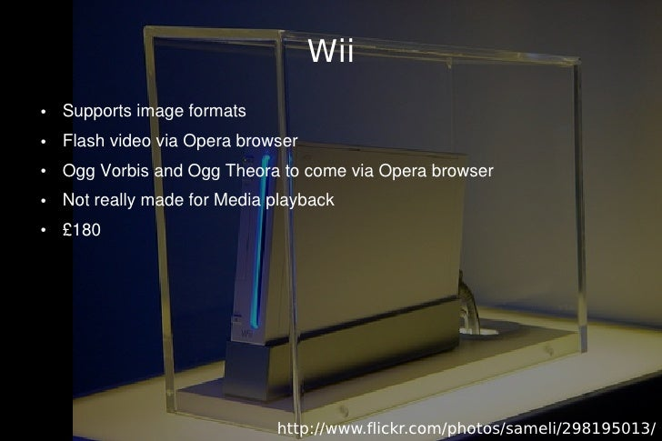 Wii ●   Supports image formats ●   Flash video via Opera browser ●   Ogg Vorbis and Ogg Theora to come via Opera browser ●...