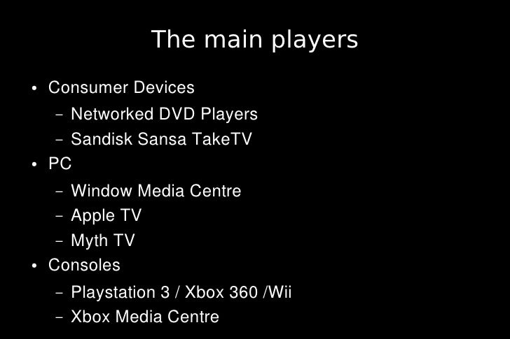 The main players ●   Consumer Devices     –  Networked DVD Players      – Sandisk Sansa TakeTV ●   PC     –  Window Media ...