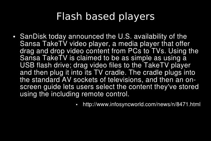 Flash based players ●   SanDisk today announced the U.S. availability of the     Sansa TakeTV video player, a media player...
