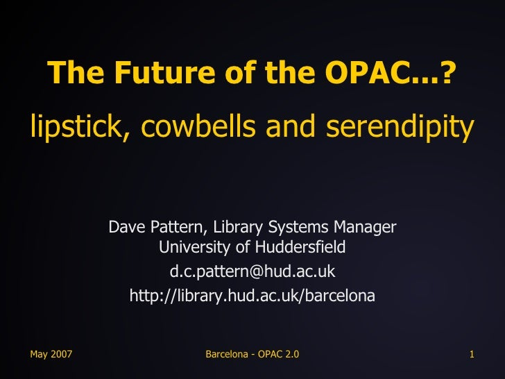 The Future of the OPAC...? lipstick, cowbells and serendipity Dave Pattern, Library Systems Manager University of Huddersf...