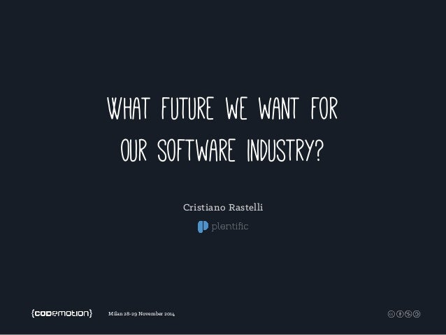 What future we want for  our software industry?  Milan 28-29 November 2014  Cristiano Rastelli