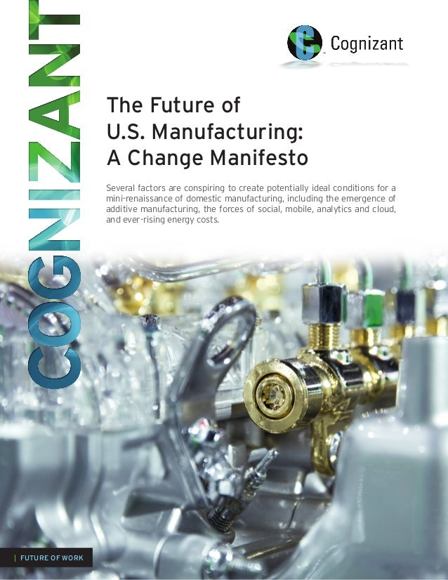 The Future ofU.S. Manufacturing:A Change ManifestoSeveral factors are conspiring to create potentially ideal conditions fo...