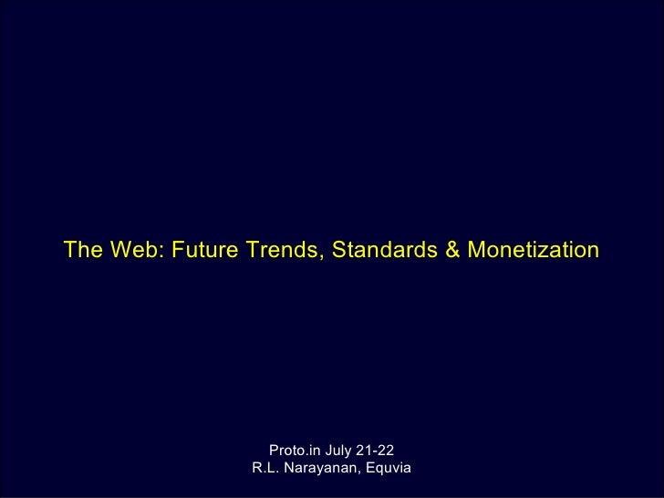 The Web: Future Trends, Standards & Monetization Proto.in July 21-22 R.L. Narayanan, Equvia