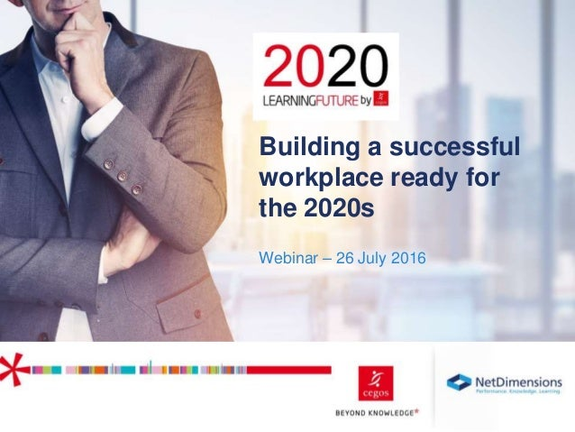 1 Webinar – 26 July 2016 Building a successful workplace ready for the 2020s