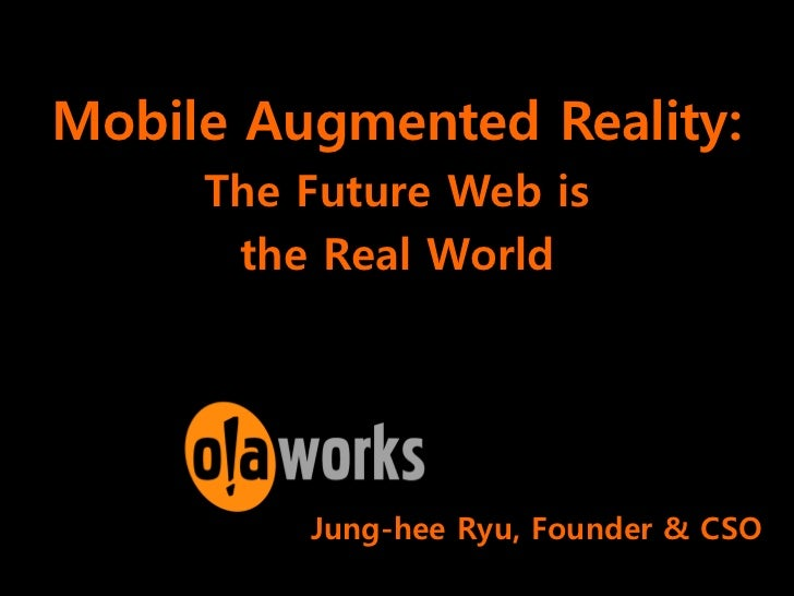 Mobile Augmented Reality:     The Future Web is      the Real World         Jung-hee Ryu, Founder & CSO