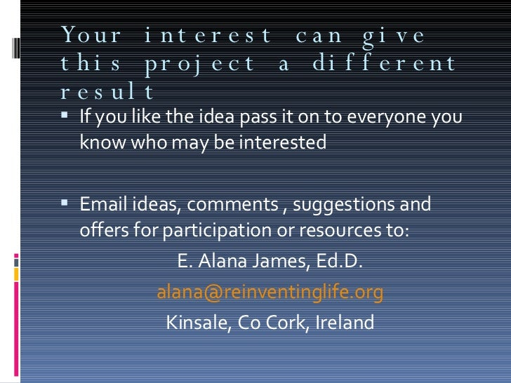 Your interest can give this project a different result <ul><li>If you like the idea pass it on to everyone you know who ma...