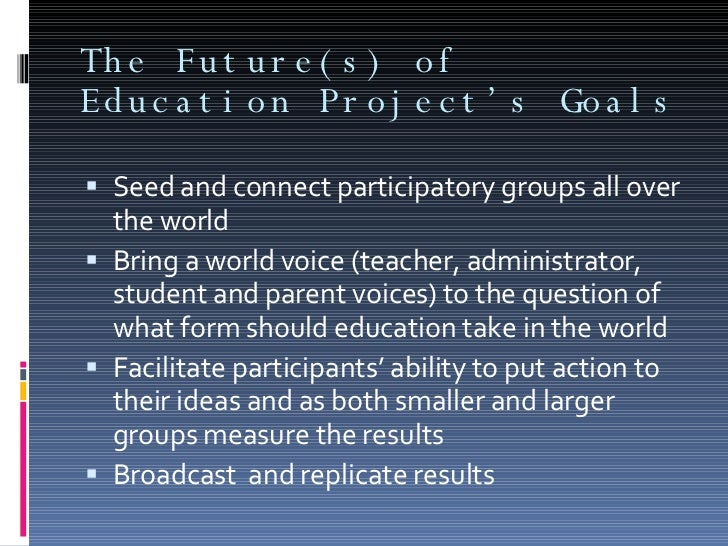 The Future(s) of Education Project's Goals <ul><li>Seed and connect participatory groups all over the world  </li></ul><ul...