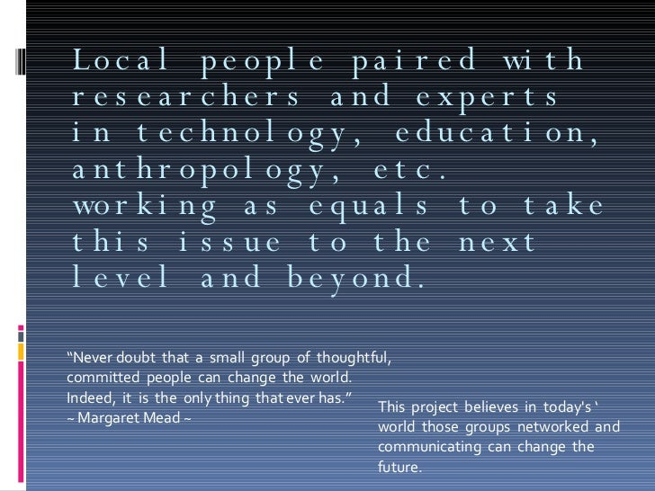 Local people paired with researchers and experts in technology, education, anthropology, etc. working as equals to take th...