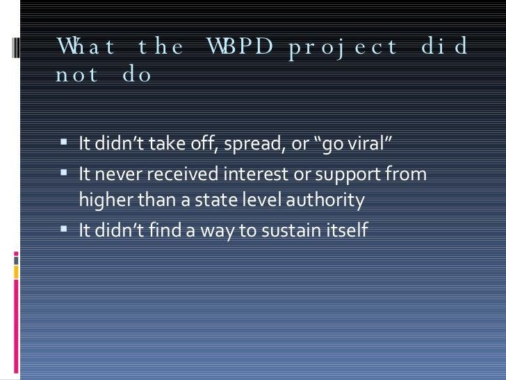 """What the WBPD project did not do <ul><li>It didn't take off, spread, or """"go viral"""" </li></ul><ul><li>It never received int..."""