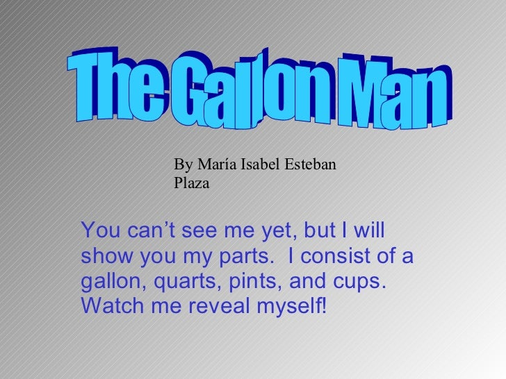 You can't see me yet, but I will show you my parts.  I consist of a gallon, quarts, pints, and cups.  Watch me reveal myse...
