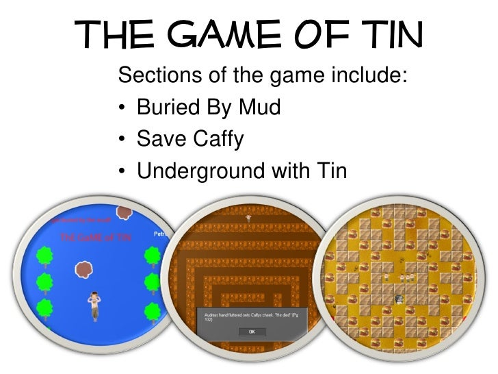 The Game Of Tin  Sections of the game include:  • Buried By Mud  • Save Caffy  • Underground with Tin