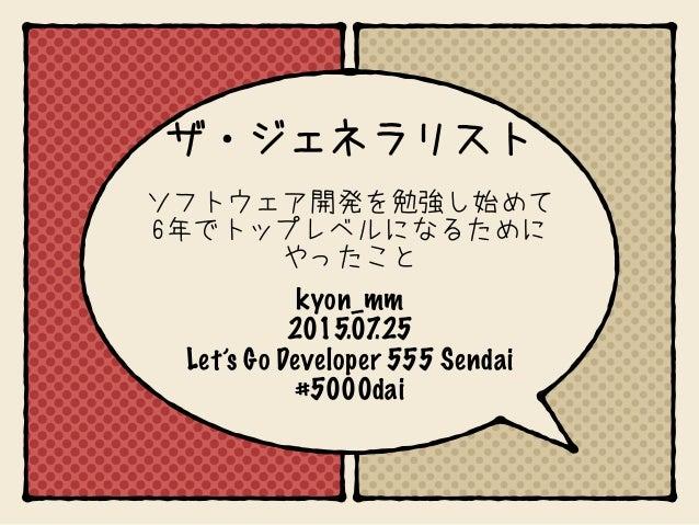 kyon_mm 2015.07.25 Let's Go Developer 555 Sendai #5000dai ザ・ジェネラリスト ソフトウェア開発を勉強し始めて 6年でトップレベルになるために やったこと