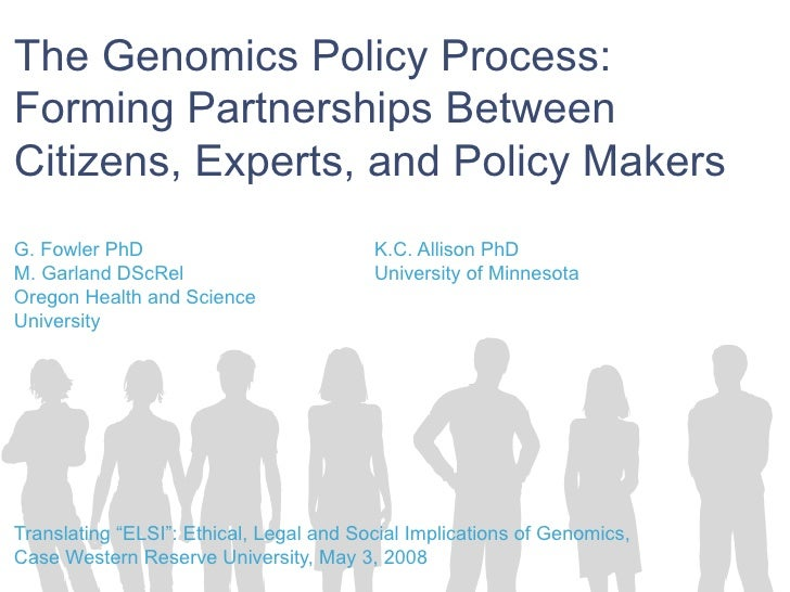The Genomics Policy Process:  Forming Partnerships Between Citizens, Experts, and Policy Makers G. Fowler PhD  K.C. Alliso...