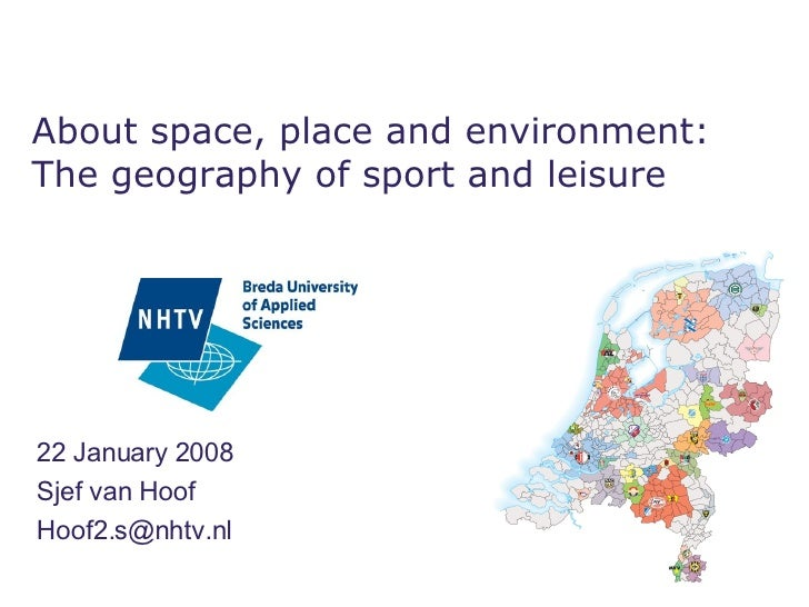 22 January 2008 Sjef van Hoof [email_address] About space, place and environment: The geography of sport and leisure
