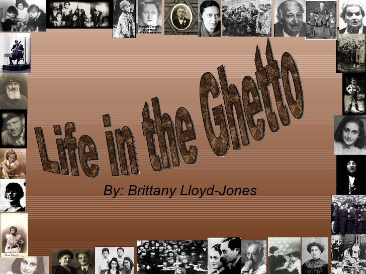 By: Brittany Lloyd-Jones Life in the Ghetto