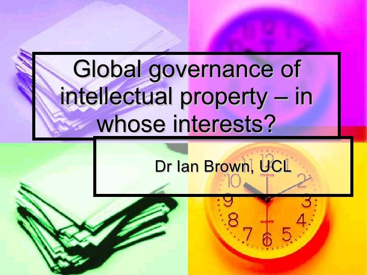 Global governance of intellectual property – in whose interests? Dr Ian Brown, UCL