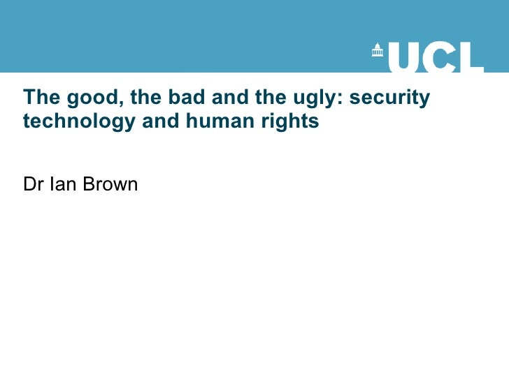 The good, the bad and the ugly: security technology and human rights Dr Ian Brown