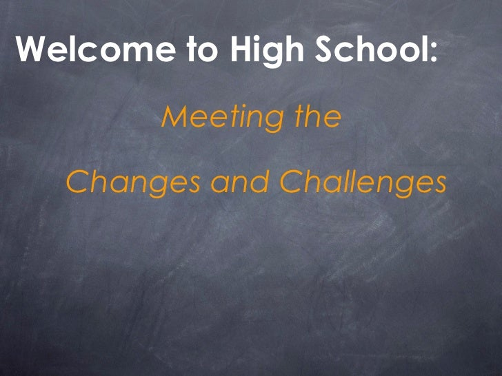 <ul><li>Welcome to High School:  </li></ul><ul><li>Meeting the  </li></ul><ul><li>Changes and Challenges </li></ul>