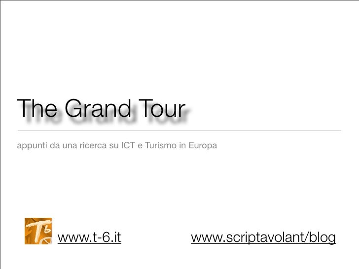 The Grand Tour appunti da una ricerca su ICT e Turismo in Europa              www.t-6.it                       www.scripta...