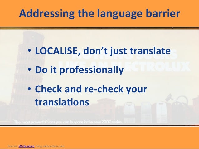 Addressing  the  language  barrier      • LOCALISE,  don't  just  translate   • Do  it  profession...