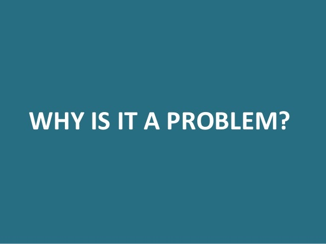 WHY  IS  IT  A  PROBLEM?