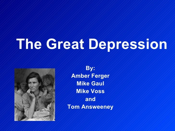 The Great Depression By: Amber Ferger Mike Gaul Mike Voss and Tom Answeeney