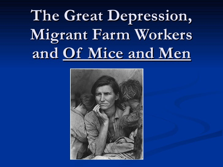 the great depression in of mice Of mice and men reflects the great depression era by presenting the storyline in the agricultural setting of 1930s california, describing the hardships of migrant field workers, and mentioning the dreams and goals of various characters.